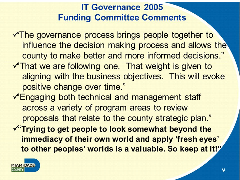 9 IT Governance 2005 Funding Committee Comments The governance process brings people together to influence the decision making process and allows the county to make better and more informed decisions. That we are following one.