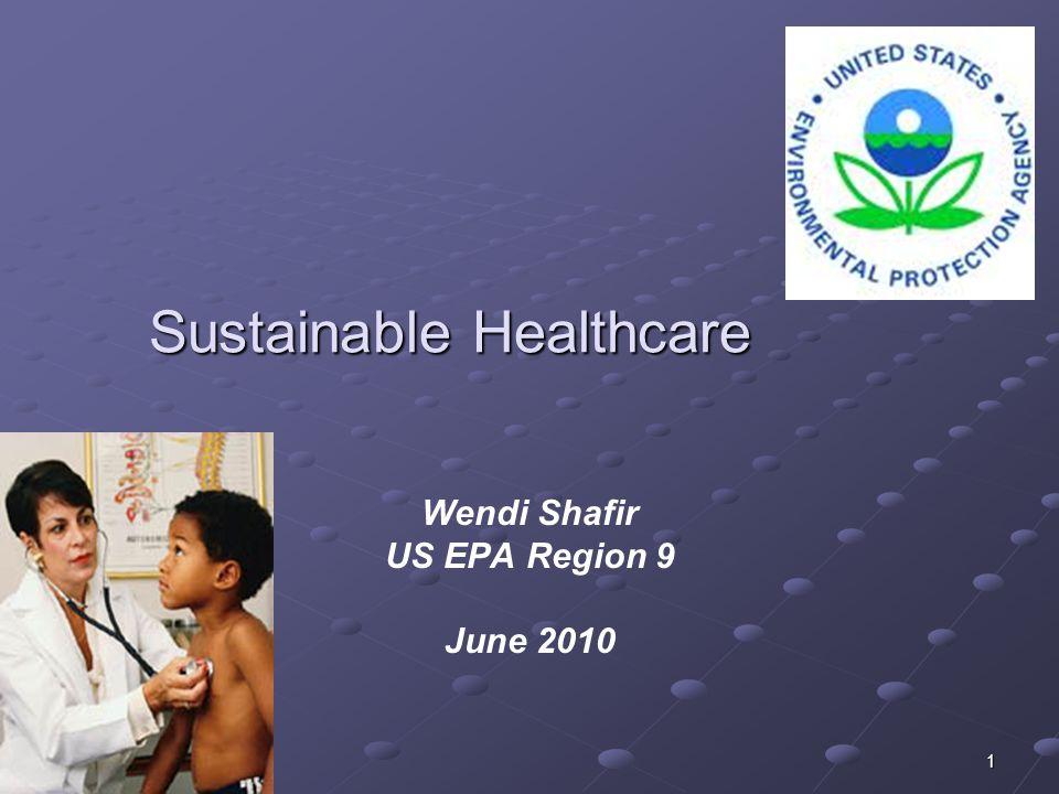 1 Sustainable Healthcare Wendi Shafir US EPA Region 9 June 2010