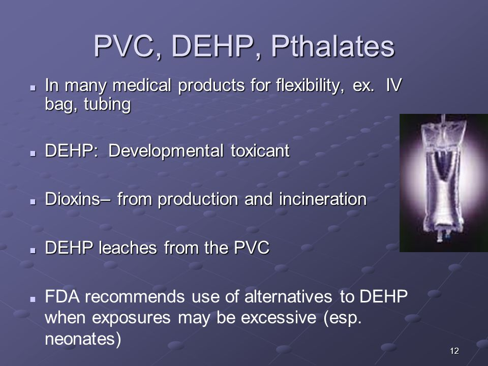 12 PVC, DEHP, Pthalates In many medical products for flexibility, ex. IV bag, tubing In many medical products for flexibility, ex. IV bag, tubing DEHP