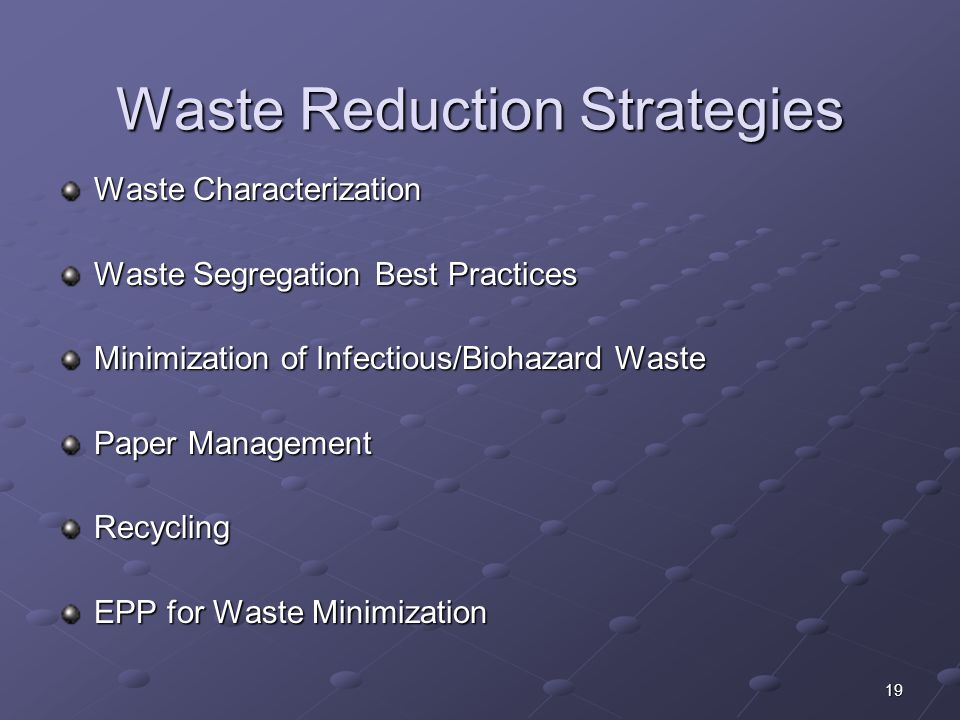 19 Waste Reduction Strategies Waste Characterization Waste Segregation Best Practices Minimization of Infectious/Biohazard Waste Paper Management Recy