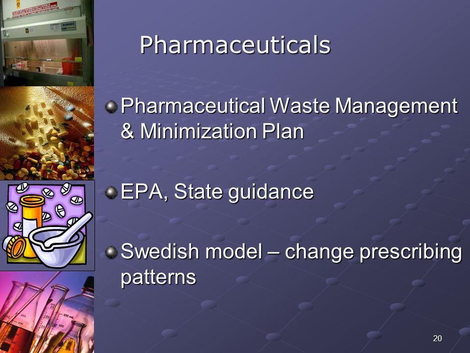 20 Pharmaceuticals Pharmaceutical Waste Management & Minimization Plan EPA, State guidance Swedish model – change prescribing patterns