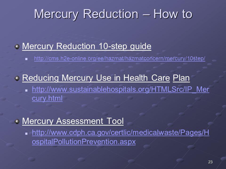 23 Mercury Reduction – How to Mercury Reduction 10-step guide http://cms.h2e-online.org/ee/hazmat/hazmatconcern/mercury/10step/ Reducing Mercury Use i