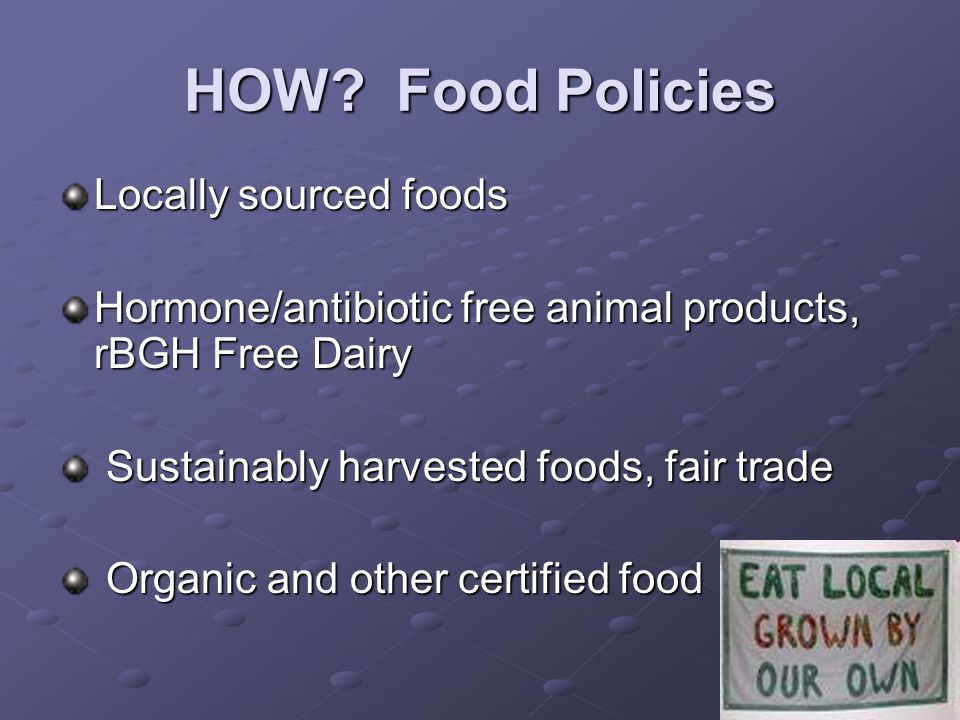 27 HOW? Food Policies Locally sourced foods Hormone/antibiotic free animal products, rBGH Free Dairy Sustainably harvested foods, fair trade Sustainab