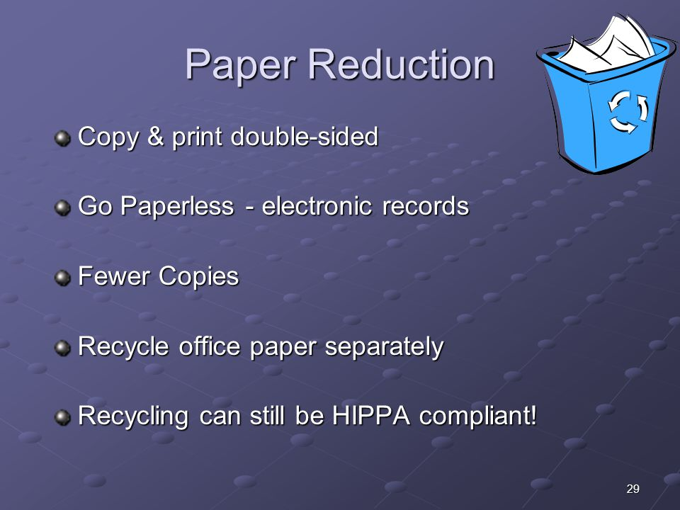 29 Paper Reduction Copy & print double-sided Go Paperless - electronic records Fewer Copies Recycle office paper separately Recycling can still be HIP