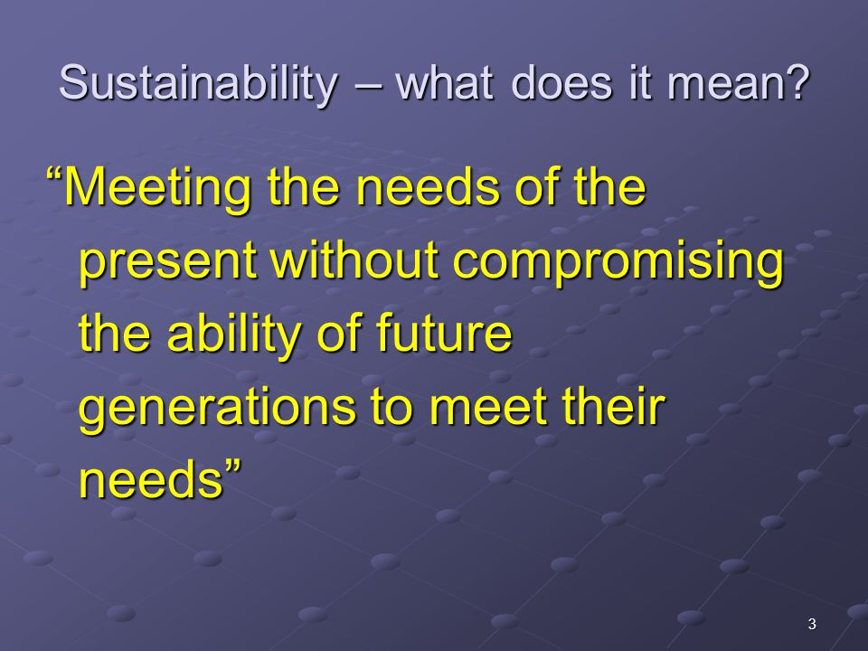 """3 Sustainability – what does it mean? """"Meeting the needs of the present without compromising the ability of future generations to meet their needs"""""""