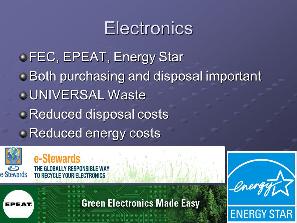 31 Electronics FEC, EPEAT, Energy Star Both purchasing and disposal important UNIVERSAL Waste Reduced disposal costs Reduced energy costs