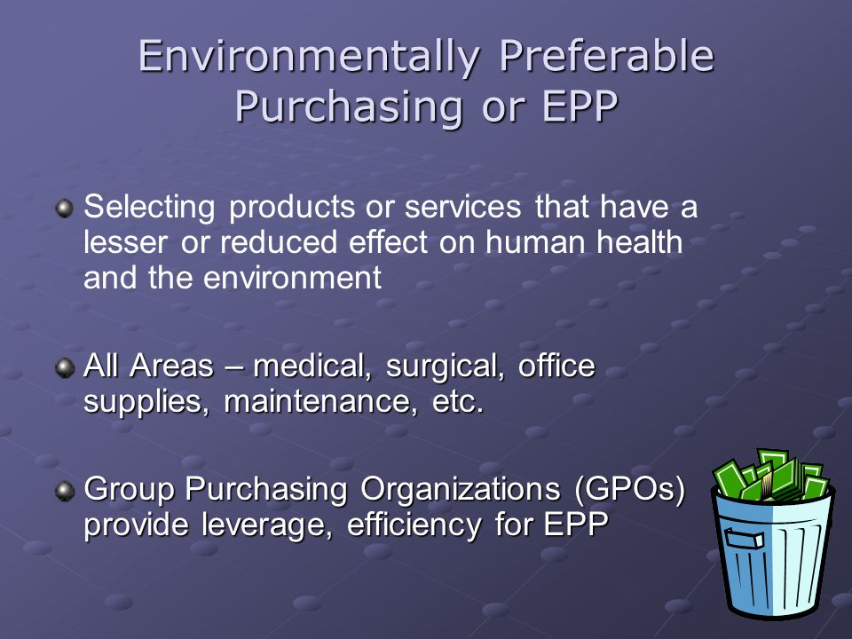 32 Environmentally Preferable Purchasing or EPP Selecting products or services that have a lesser or reduced effect on human health and the environmen