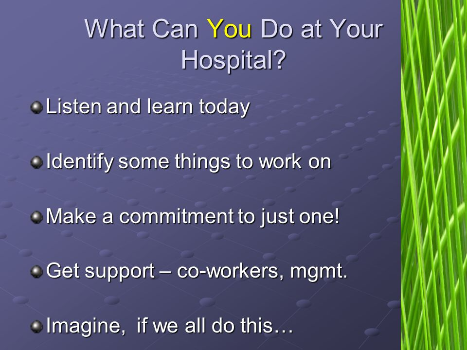 35 What Can You Do at Your Hospital? Listen and learn today Identify some things to work on Make a commitment to just one! Get support – co-workers, m