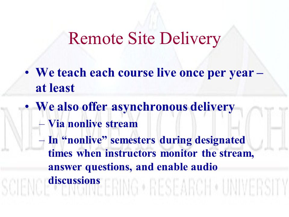 Remote Site Delivery We teach each course live once per year – at least We also offer asynchronous delivery –Via nonlive stream –In nonlive semesters during designated times when instructors monitor the stream, answer questions, and enable audio discussions