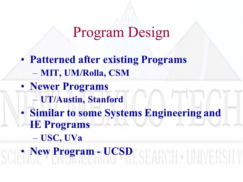 Program Design Patterned after existing Programs –MIT, UM/Rolla, CSM Newer Programs –UT/Austin, Stanford Similar to some Systems Engineering and IE Programs –USC, UVa New Program - UCSD