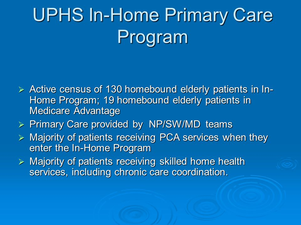 UPHS In-Home Primary Care Program  Active census of 130 homebound elderly patients in In- Home Program; 19 homebound elderly patients in Medicare Advantage  Primary Care provided by NP/SW/MD teams  Majority of patients receiving PCA services when they enter the In-Home Program  Majority of patients receiving skilled home health services, including chronic care coordination.