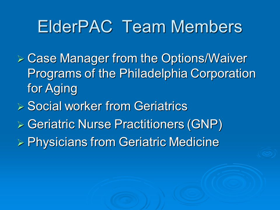 ElderPAC Team Members  Case Manager from the Options/Waiver Programs of the Philadelphia Corporation for Aging  Social worker from Geriatrics  Geriatric Nurse Practitioners (GNP)  Physicians from Geriatric Medicine