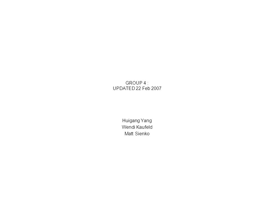 GROUP 4 : UPDATED 22 Feb 2007 Huigang Yang Wendi Kaufeld Matt Sienko