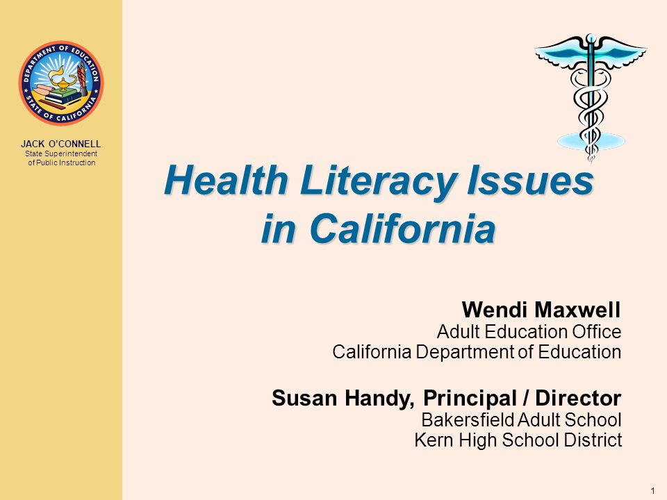 JACK O'CONNELL State Superintendent of Public Instruction 1 Health Literacy Issues in California Wendi Maxwell Adult Education Office California Department of Education Susan Handy, Principal / Director Bakersfield Adult School Kern High School District