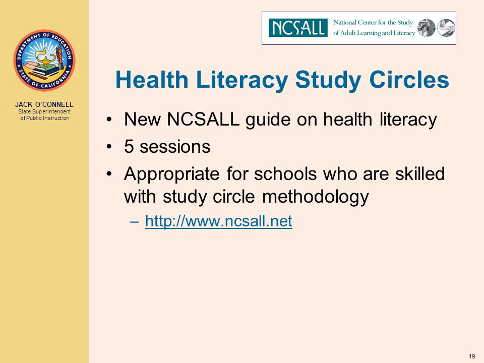 JACK O'CONNELL State Superintendent of Public Instruction 19 Health Literacy Study Circles New NCSALL guide on health literacy 5 sessions Appropriate for schools who are skilled with study circle methodology –http://www.ncsall.net