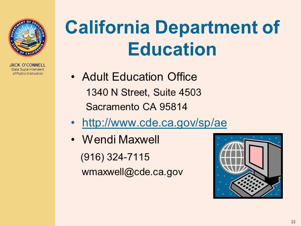 JACK O'CONNELL State Superintendent of Public Instruction 22 California Department of Education Adult Education Office 1340 N Street, Suite 4503 Sacramento CA 95814 http://www.cde.ca.gov/sp/ae Wendi Maxwell (916) 324-7115 wmaxwell@cde.ca.gov