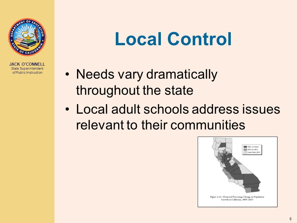 JACK O'CONNELL State Superintendent of Public Instruction 6 Local Control Needs vary dramatically throughout the state Local adult schools address issues relevant to their communities