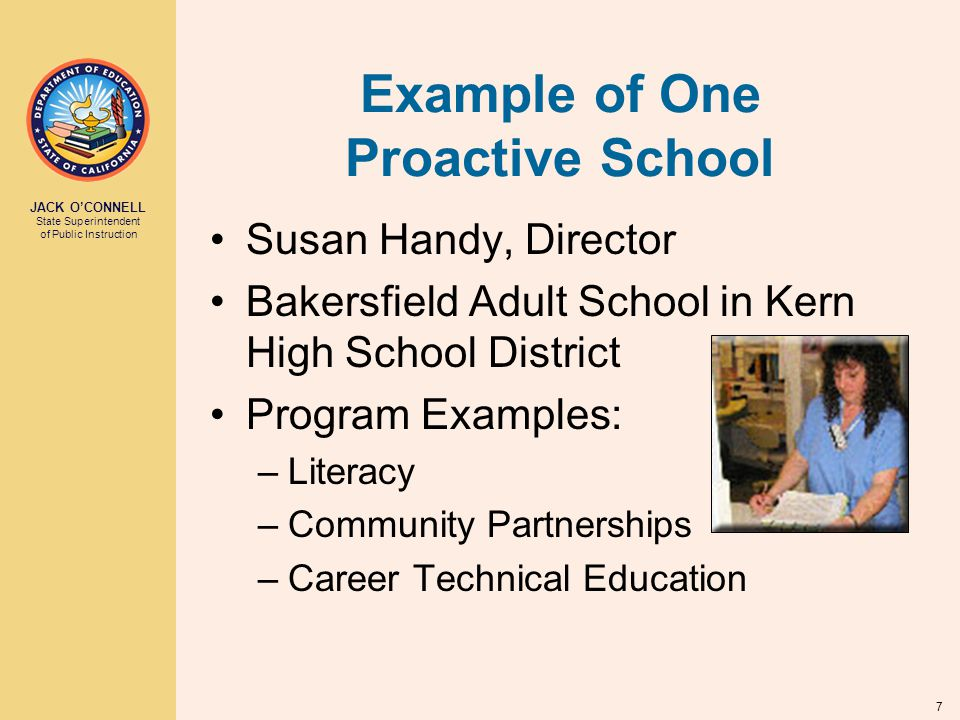 JACK O'CONNELL State Superintendent of Public Instruction 7 Example of One Proactive School Susan Handy, Director Bakersfield Adult School in Kern High School District Program Examples: –Literacy –Community Partnerships –Career Technical Education
