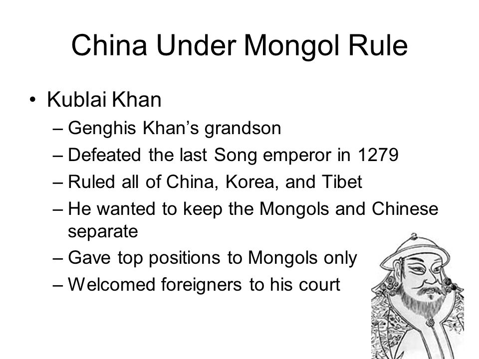 China Under Mongol Rule Kublai Khan –Genghis Khan's grandson –Defeated the last Song emperor in 1279 –Ruled all of China, Korea, and Tibet –He wanted