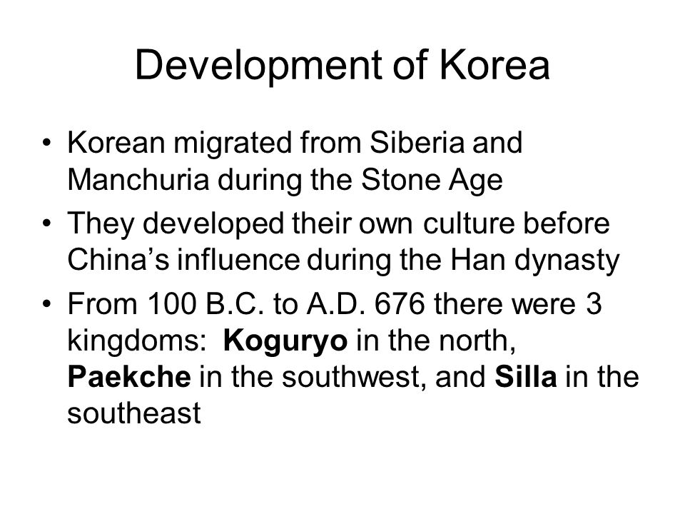 Development of Korea Korean migrated from Siberia and Manchuria during the Stone Age They developed their own culture before China's influence during