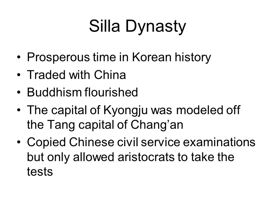 Silla Dynasty Prosperous time in Korean history Traded with China Buddhism flourished The capital of Kyongju was modeled off the Tang capital of Chang