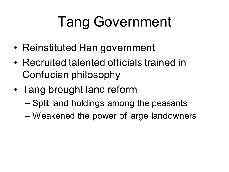 Tang Government Reinstituted Han government Recruited talented officials trained in Confucian philosophy Tang brought land reform –Split land holdings