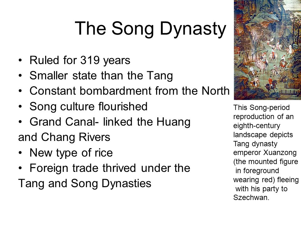 The Song Dynasty Ruled for 319 years Smaller state than the Tang Constant bombardment from the North Song culture flourished Grand Canal- linked the H
