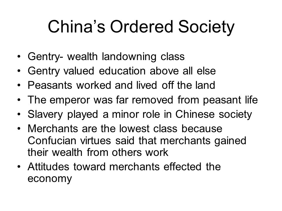 China's Ordered Society Gentry- wealth landowning class Gentry valued education above all else Peasants worked and lived off the land The emperor was