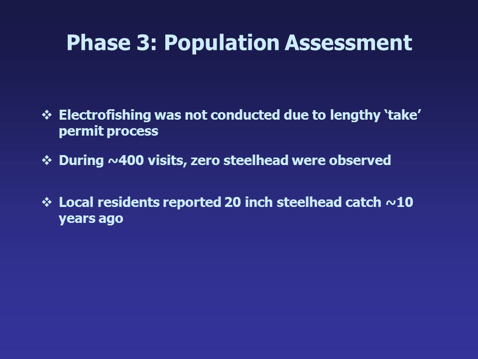 Phase 3: Population Assessment vElectrofishing was not conducted due to lengthy 'take' permit process vDuring ~400 visits, zero steelhead were observe