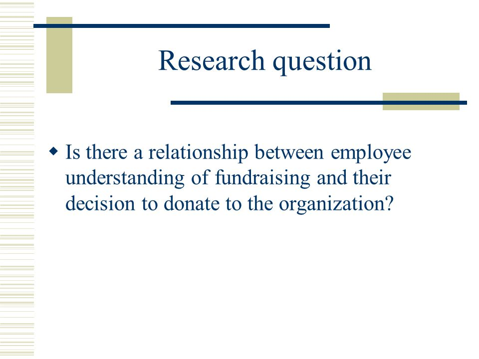 Research question  Is there a relationship between employee understanding of fundraising and their decision to donate to the organization