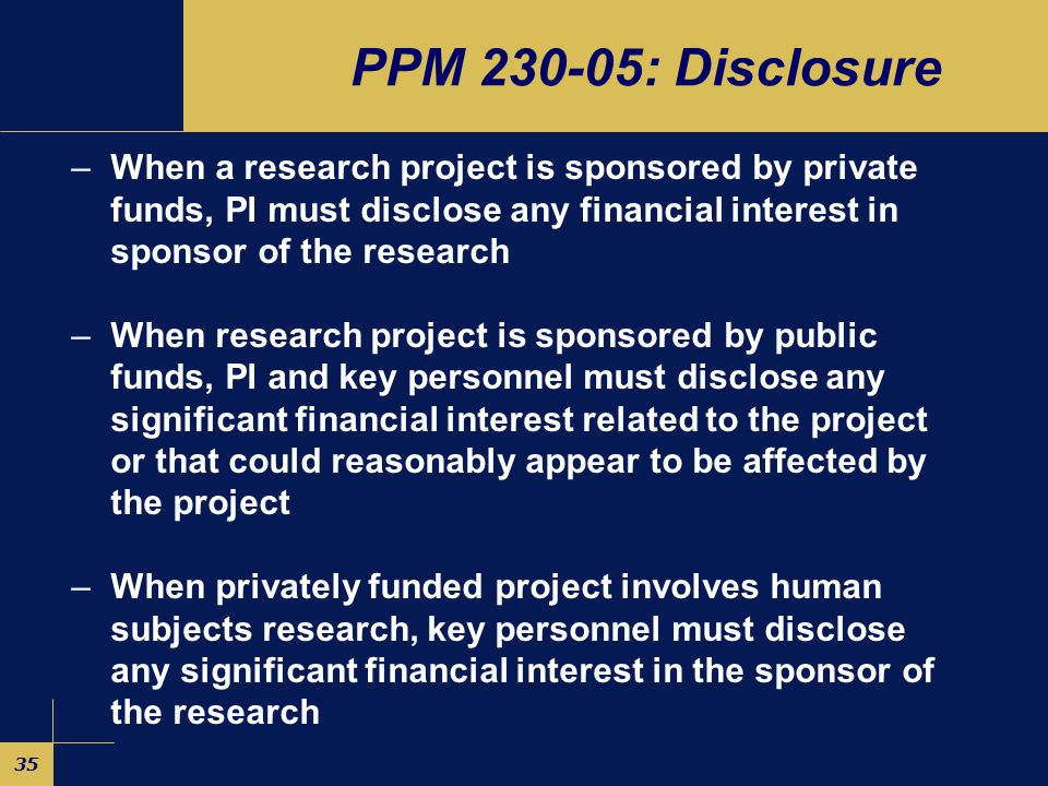 34 PPM 230-05: Prohibitions –Academic Freedom Restrictions Can't require others to participate in outside activities Can't enter into agreements that  Impact evaluation of others  Allow sponsor to interfere with analysis/publication  Delay protection of IP, fulfillment of degree req's or publication –Human Subjects Research Can't accept gifts from sponsors Can't buy/sell sponsor stock until results made public Can't accept payments from sponsor unless commensurate w/effort –Licensing Can't be involved w/licensing if have interest in entity Can't be on board of licensee if University holds equity