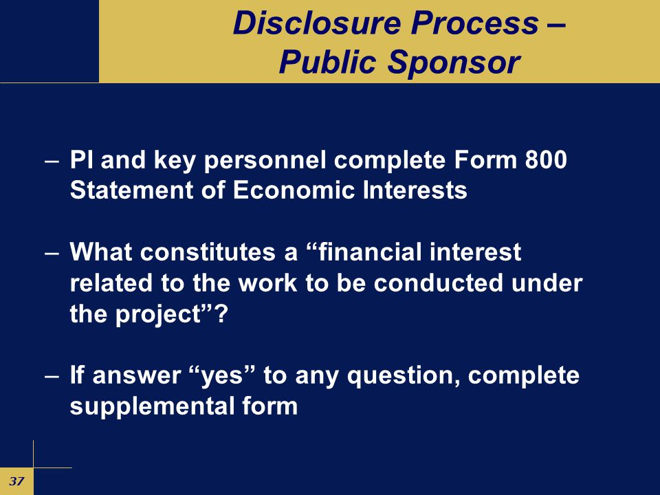 36 Disclosure Process – Private Sponsor PI completes California Form 700U – let the form and instructions be your guide PI and key personnel complete Form 800 If answer yes to any question, complete supplemental form Confidentiality