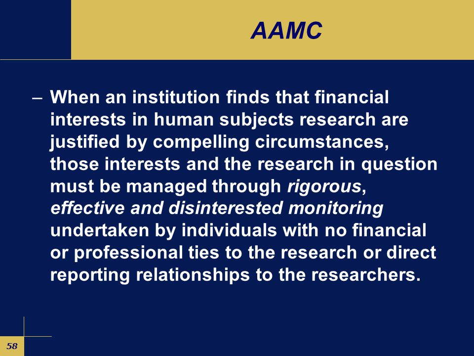 57 AAMC –Institutional policies should establish the rebuttable presumption that an individual who holds a significant financial interest in research involving human subjects may not conduct such research.
