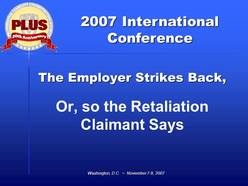2007 International Conference Washington, D.C. ~ November 7-9, 2007 The Employer Strikes Back, Or, so the Retaliation Claimant Says
