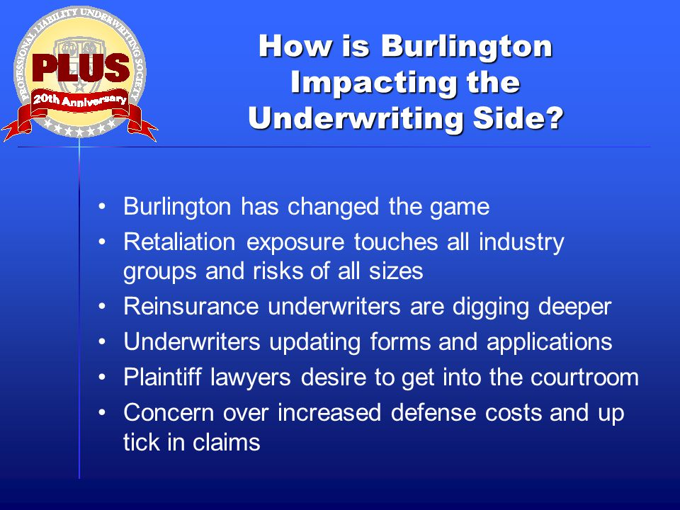 How is Burlington Impacting the Underwriting Side? Burlington has changed the game Retaliation exposure touches all industry groups and risks of all s