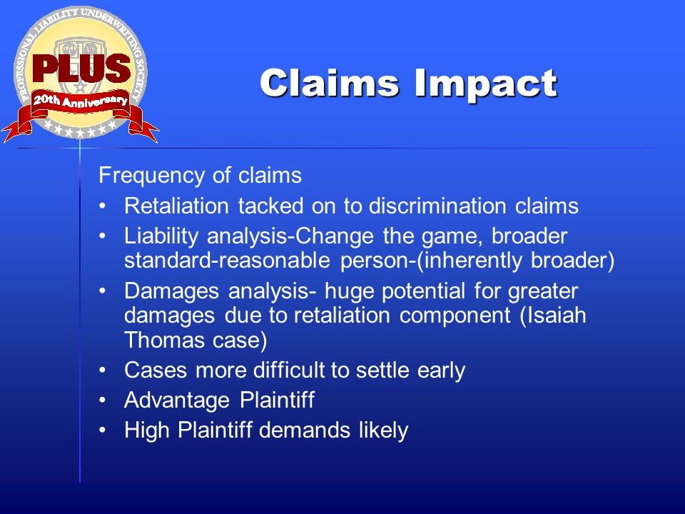 Claims Impact Frequency of claims Retaliation tacked on to discrimination claims Liability analysis-Change the game, broader standard-reasonable perso