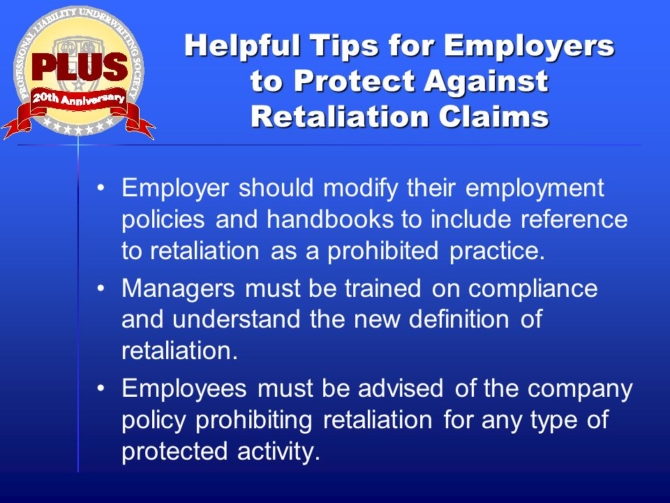 Helpful Tips for Employers to Protect Against Retaliation Claims Employer should modify their employment policies and handbooks to include reference to retaliation as a prohibited practice.