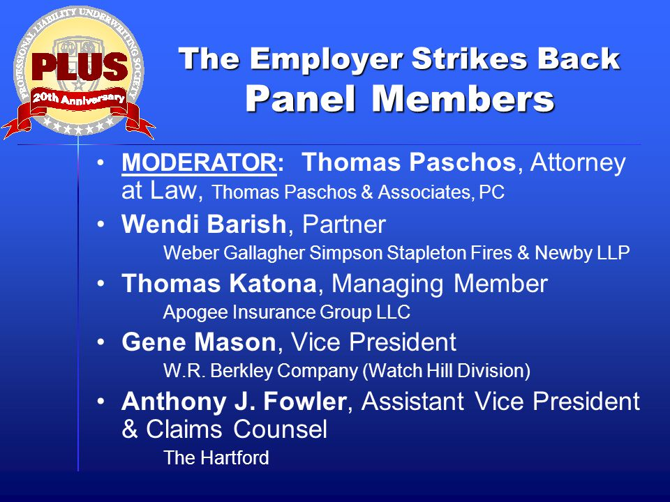The Employer Strikes Back Panel Members MODERATOR: Thomas Paschos, Attorney at Law, Thomas Paschos & Associates, PC Wendi Barish, Partner Weber Gallagher Simpson Stapleton Fires & Newby LLP Thomas Katona, Managing Member Apogee Insurance Group LLC Gene Mason, Vice President W.R.