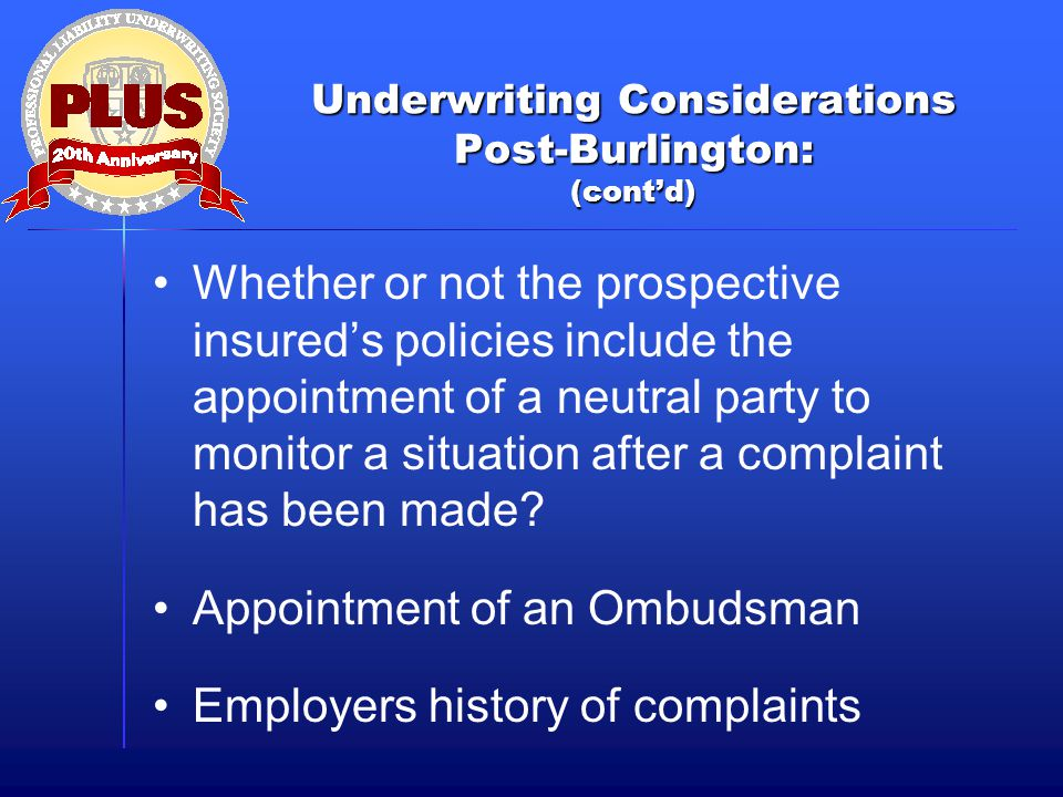 Underwriting Considerations Post-Burlington: (cont'd) Whether or not the prospective insured's policies include the appointment of a neutral party to monitor a situation after a complaint has been made.