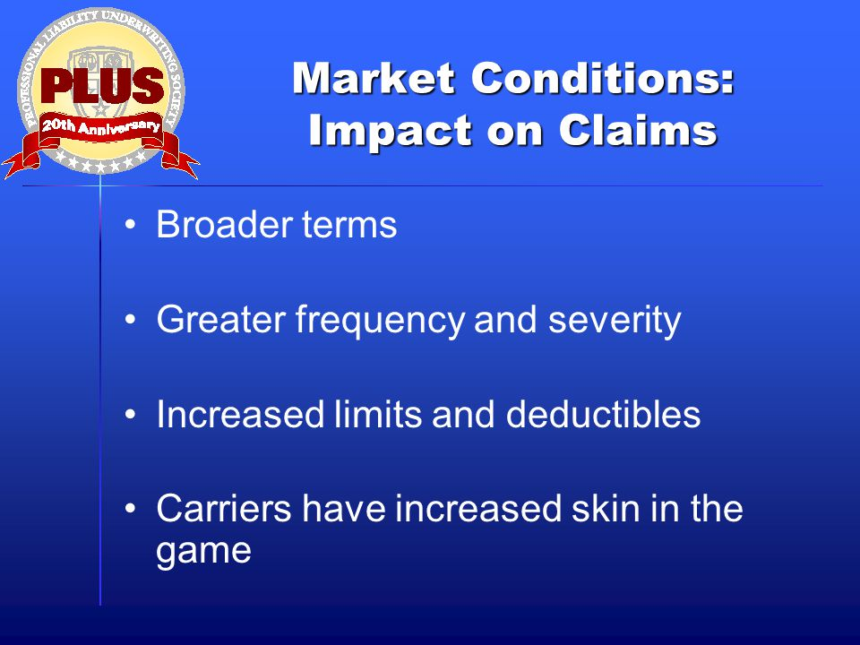Market Conditions: Impact on Claims Broader terms Greater frequency and severity Increased limits and deductibles Carriers have increased skin in the