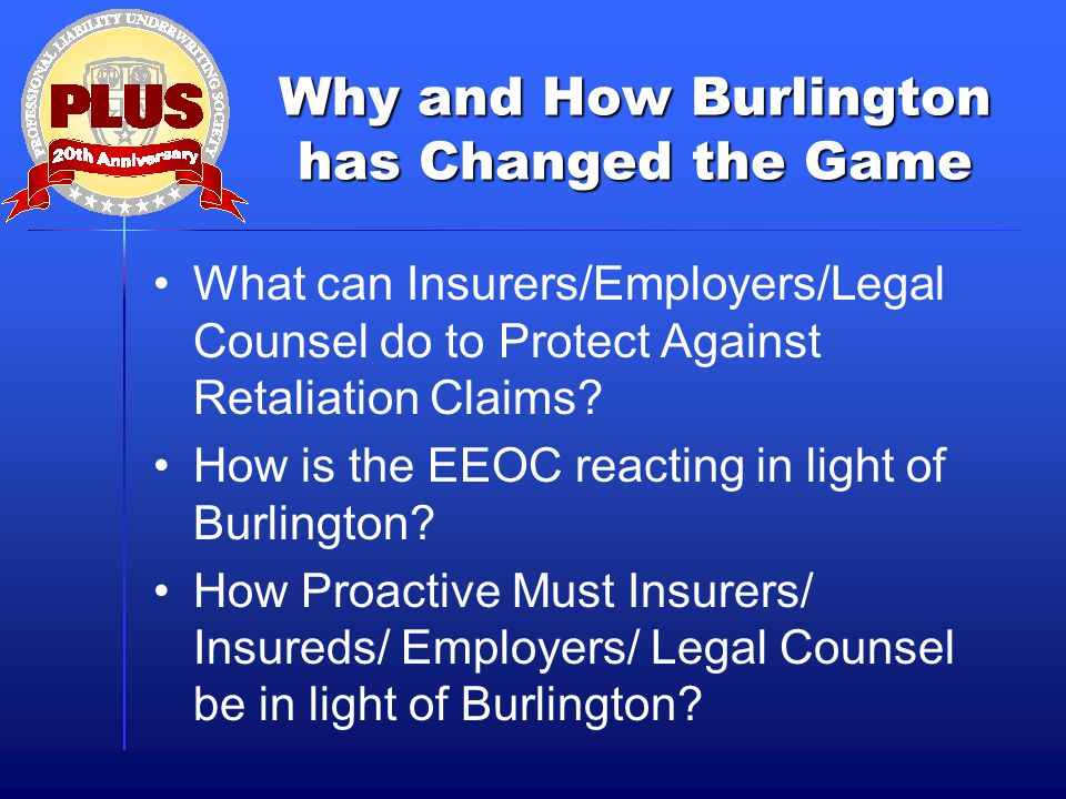 Why and How Burlington has Changed the Game What can Insurers/Employers/Legal Counsel do to Protect Against Retaliation Claims.