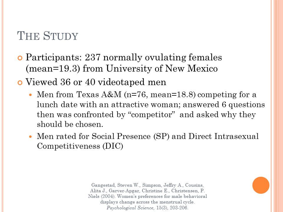 T HE S TUDY Participants: 237 normally ovulating females (mean=19.3) from University of New Mexico Viewed 36 or 40 videotaped men Men from Texas A&M (n=76, mean=18.8) competing for a lunch date with an attractive woman; answered 6 questions then was confronted by competitor and asked why they should be chosen.
