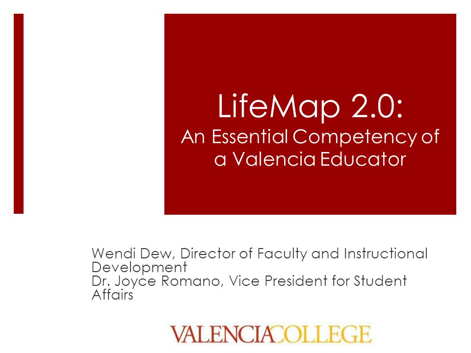 LifeMap 2.0: An Essential Competency of a Valencia Educator Wendi Dew, Director of Faculty and Instructional Development Dr. Joyce Romano, Vice Presid