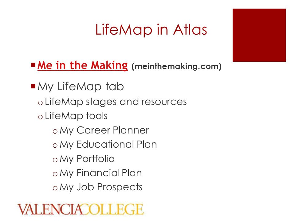 LifeMap in Atlas  Me in the Making (meinthemaking.com) Me in the Making  My LifeMap tab o LifeMap stages and resources o LifeMap tools o My Career Planner o My Educational Plan o My Portfolio o My Financial Plan o My Job Prospects