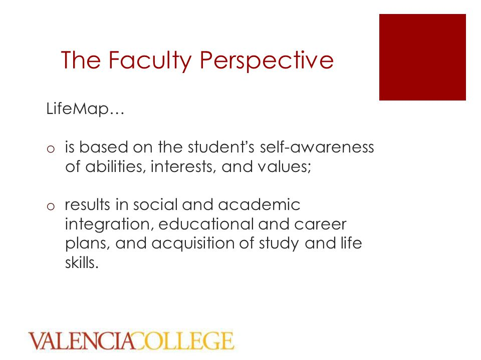The Faculty Perspective LifeMap… o is based on the student's self-awareness of abilities, interests, and values; o results in social and academic integration, educational and career plans, and acquisition of study and life skills.