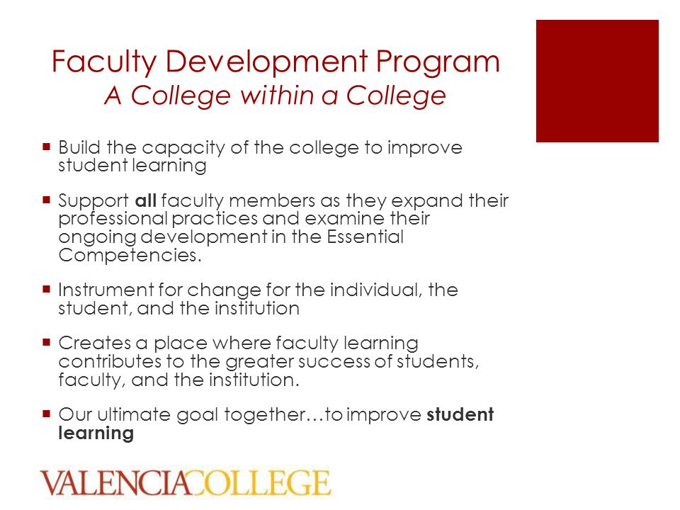 Faculty Development Program A College within a College  Build the capacity of the college to improve student learning  Support all faculty members as they expand their professional practices and examine their ongoing development in the Essential Competencies.