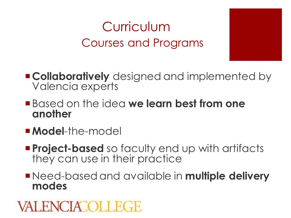 Curriculum Courses and Programs  Collaboratively designed and implemented by Valencia experts  Based on the idea we learn best from one another  Model -the-model  Project-based so faculty end up with artifacts they can use in their practice  Need-based and available in multiple delivery modes