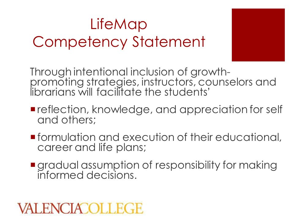 LifeMap Competency Statement Through intentional inclusion of growth- promoting strategies, instructors, counselors and librarians will facilitate the students'  reflection, knowledge, and appreciation for self and others;  formulation and execution of their educational, career and life plans;  gradual assumption of responsibility for making informed decisions.