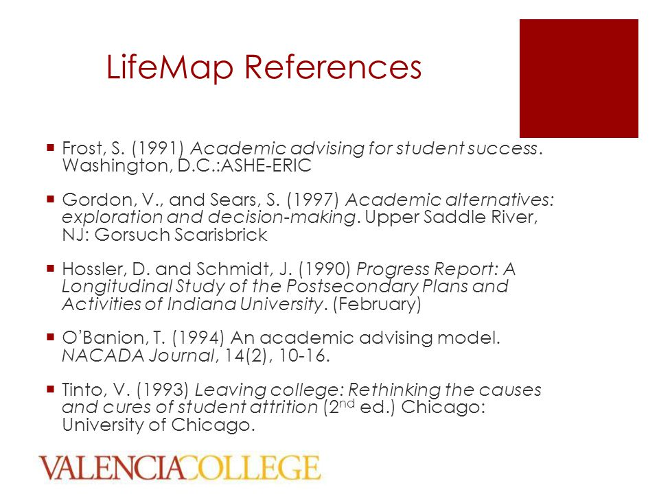 LifeMap References  Frost, S. (1991) Academic advising for student success. Washington, D.C.:ASHE-ERIC  Gordon, V., and Sears, S. (1997) Academic al