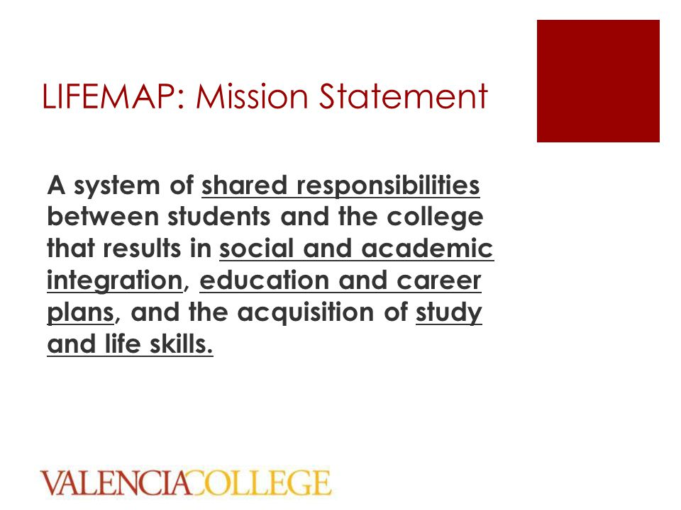 LIFEMAP: Mission Statement A system of shared responsibilities between students and the college that results in social and academic integration, educa